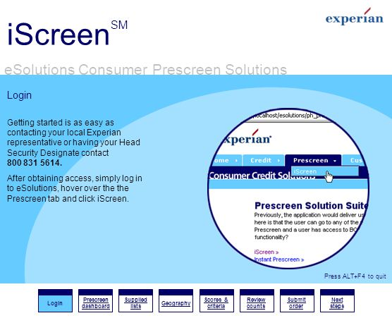 iScreen SM eSolutions Consumer Prescreen Solutions Login Prescreen dashboard Supplied lists Geography Scores & criteria Review counts Submit order Next steps Press ALT+F4 to quit Login Getting started is as easy as contacting your local Experian representative or having your Head Security Designate contact 800 831 5614.