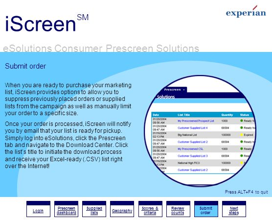 iScreen SM eSolutions Consumer Prescreen Solutions Login Prescreen dashboard Supplied lists Geography Scores & criteria Review counts Submit order Next steps Press ALT+F4 to quit Submit order When you are ready to purchase your marketing list, iScreen provides options to allow you to suppress previously placed orders or supplied lists from the campaign as well as manually limit your order to a specific size.