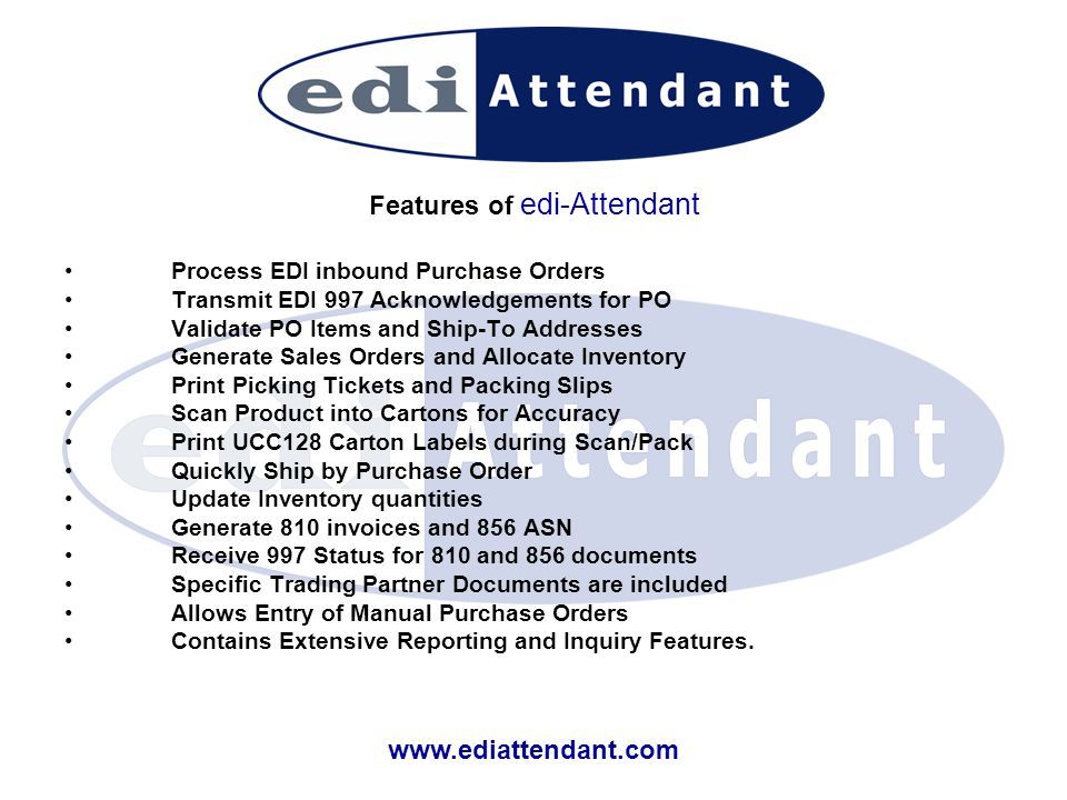www.ediattendant.com Features of edi-Attendant Process EDI inbound Purchase Orders Transmit EDI 997 Acknowledgements for PO Validate PO Items and Ship