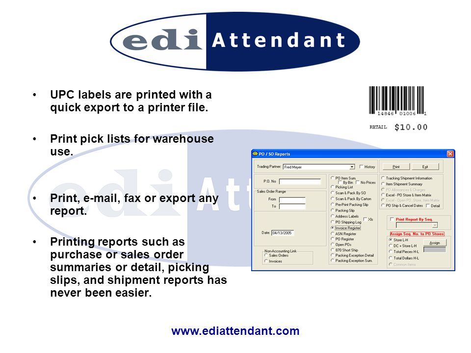 www.ediattendant.com UPC labels are printed with a quick export to a printer file. Print pick lists for warehouse use. Print, e-mail, fax or export an