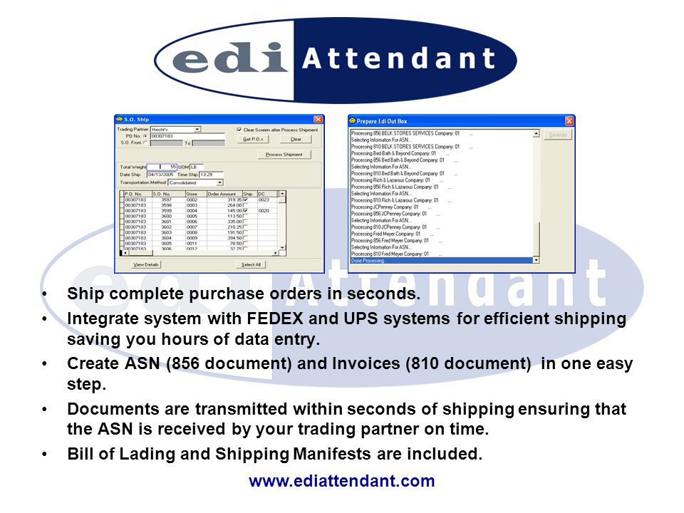 www.ediattendant.com Ship complete purchase orders in seconds. Integrate system with FEDEX and UPS systems for efficient shipping saving you hours of