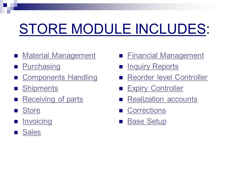 STORE MODULE INCLUDES: Material Management Purchasing Components Handling Shipments Receiving of parts Store Invoicing Sales Financial Management Inquiry Reports Reorder level Controller Expiry Controller Realization accounts Corrections Base Setup