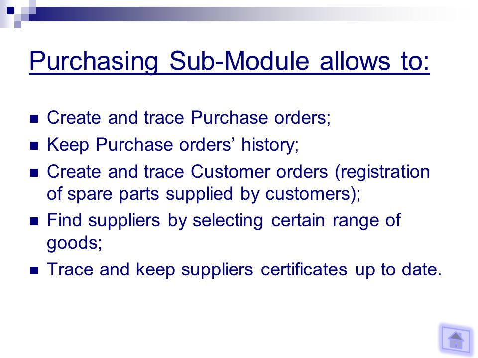 Purchasing Sub-Module allows to: Create and trace Purchase orders; Keep Purchase orders history; Create and trace Customer orders (registration of spare parts supplied by customers); Find suppliers by selecting certain range of goods; Trace and keep suppliers certificates up to date.