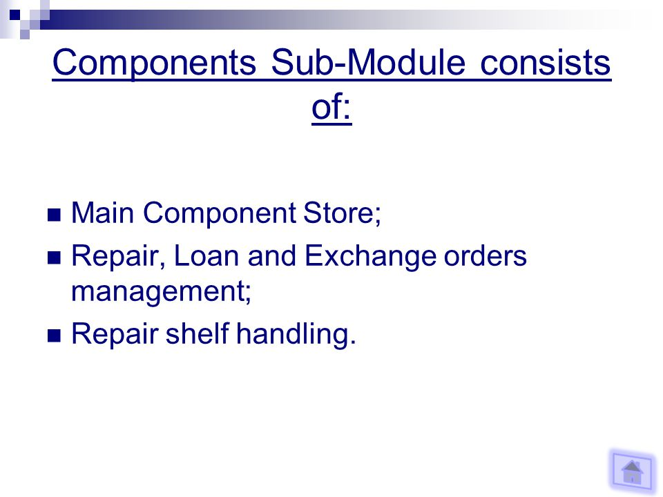 Components Sub-Module consists of: Main Component Store; Repair, Loan and Exchange orders management; Repair shelf handling.