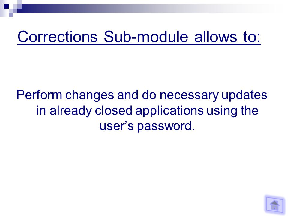 Corrections Sub-module allows to: Perform changes and do necessary updates in already closed applications using the users password.
