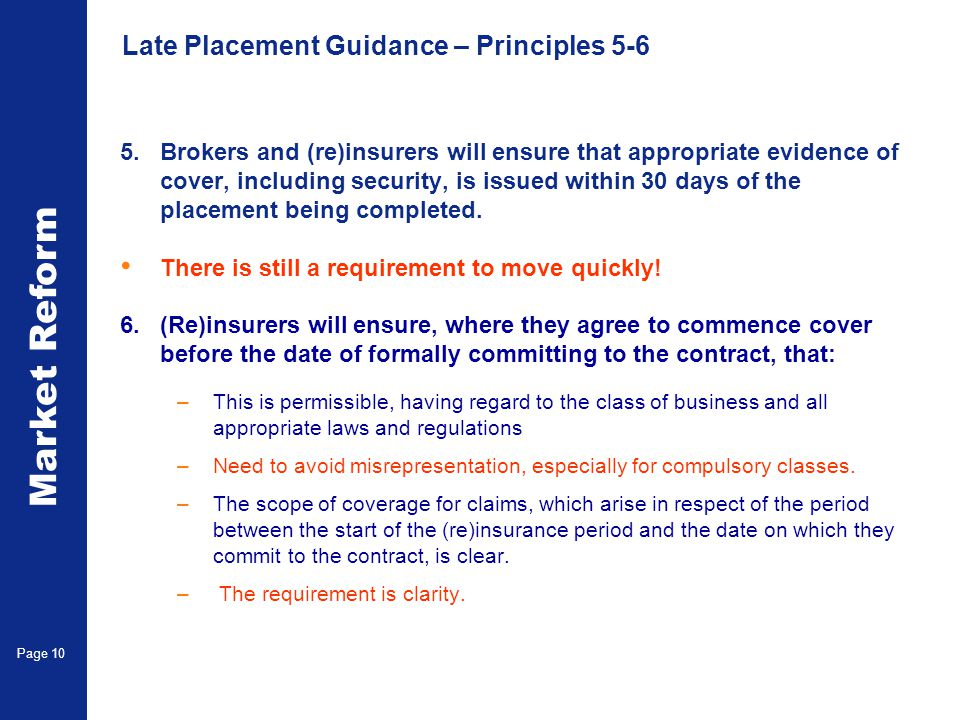 Market Reform Page 10 Late Placement Guidance – Principles 5-6 5.Brokers and (re)insurers will ensure that appropriate evidence of cover, including security, is issued within 30 days of the placement being completed.