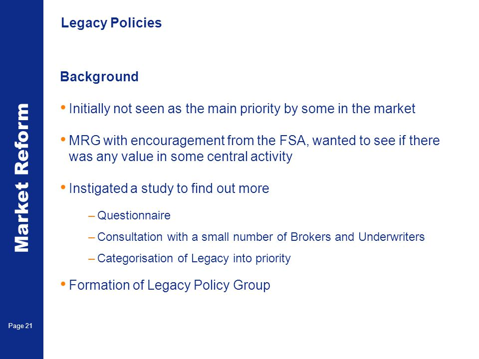 Market Reform Page 21 Legacy Policies Background Initially not seen as the main priority by some in the market MRG with encouragement from the FSA, wa