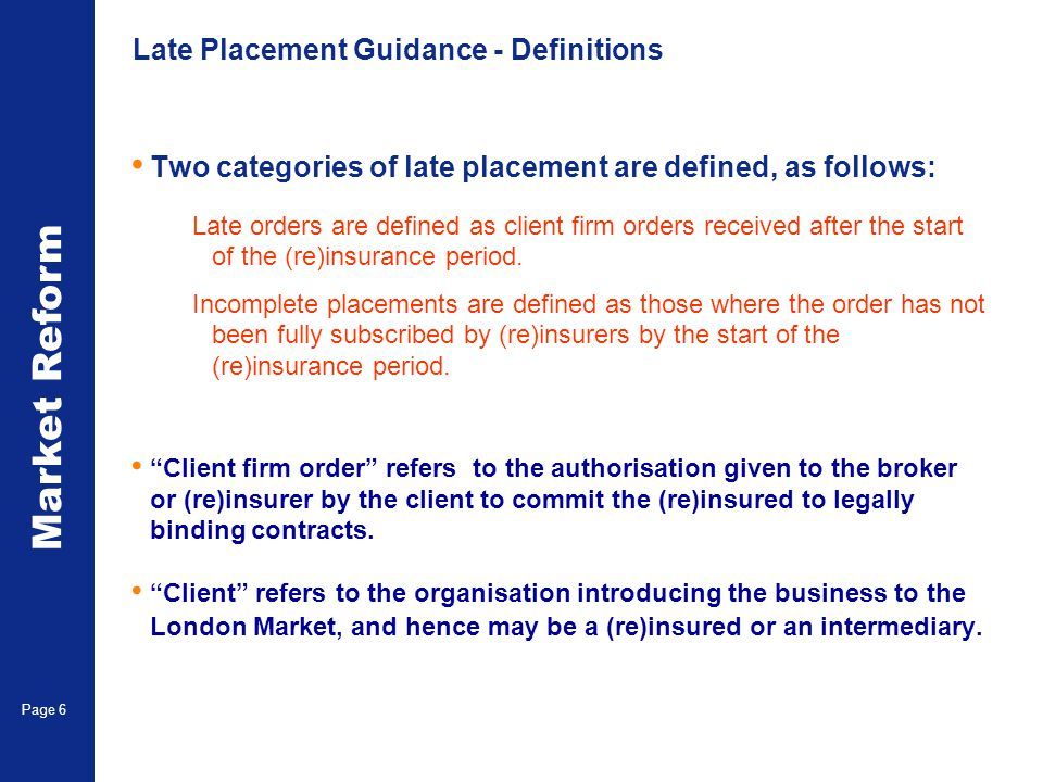Market Reform Page 6 Late Placement Guidance - Definitions Two categories of late placement are defined, as follows: Late orders are defined as client