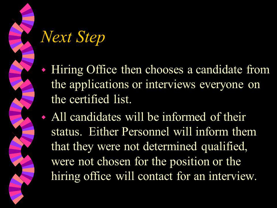 Next Step w Hiring Office then chooses a candidate from the applications or interviews everyone on the certified list. w All candidates will be inform