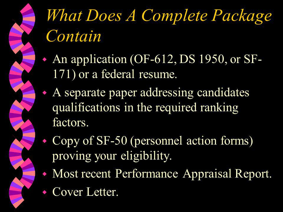 What Does A Complete Package Contain w An application (OF-612, DS 1950, or SF- 171) or a federal resume. w A separate paper addressing candidates qual