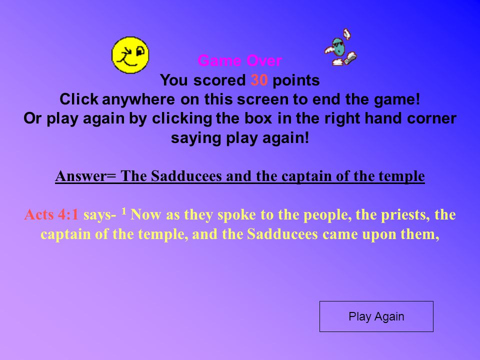 Game Over You scored 30 points Click anywhere on this screen to end the game! Or play again by clicking the box in the right hand corner saying play a