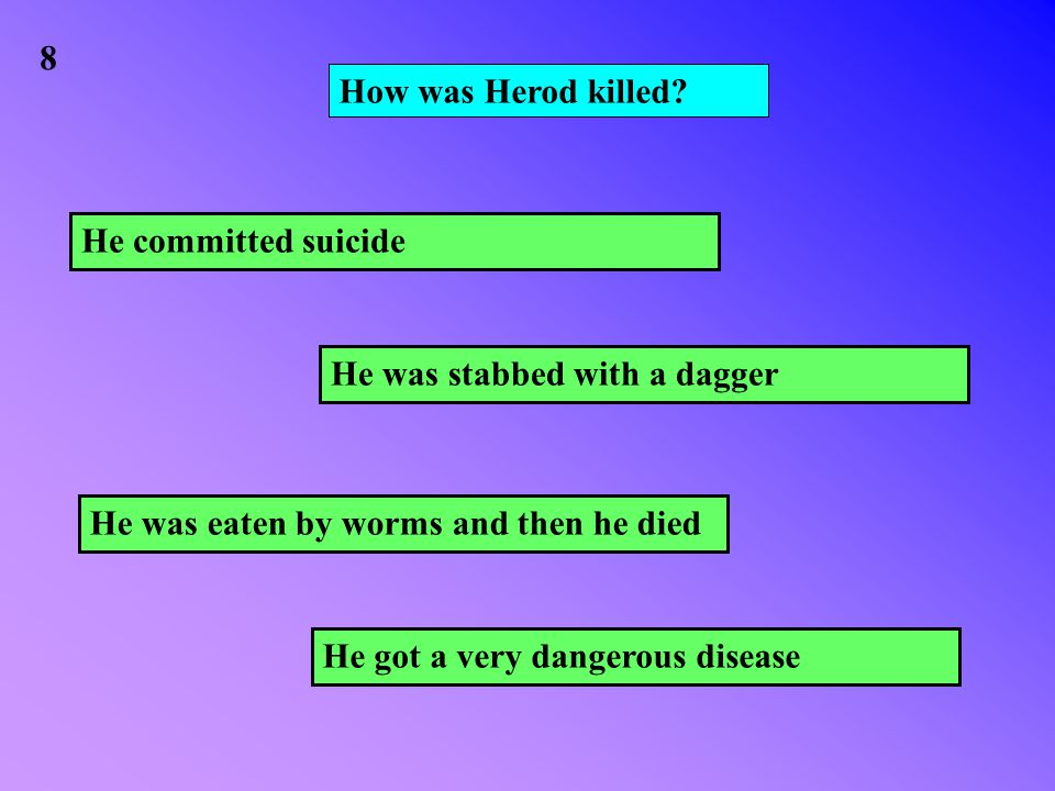 How was Herod killed? He got a very dangerous disease He was stabbed with a dagger He was eaten by worms and then he died He committed suicide 8