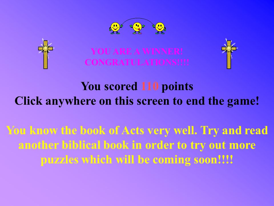 YOU ARE A WINNER! CONGRATULATIONS!!!! You scored 110 points Click anywhere on this screen to end the game! You know the book of Acts very well. Try an