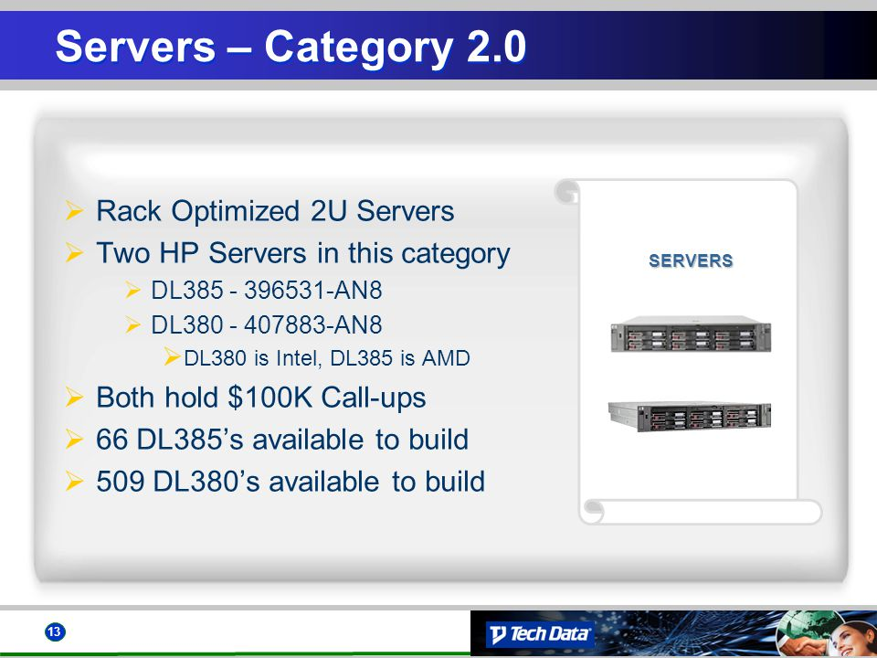 13 SERVERS Servers – Category 2.0 Rack Optimized 2U Servers Two HP Servers in this category DL385 - 396531-AN8 DL380 - 407883-AN8 DL380 is Intel, DL38