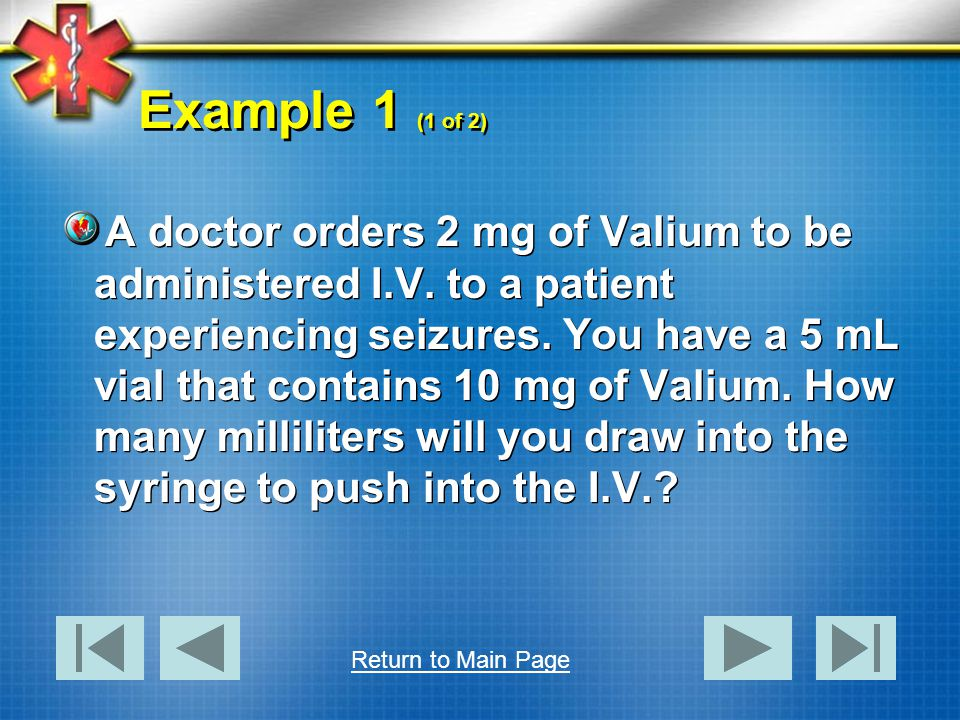 Example 1 (1 of 2) A doctor orders 2 mg of Valium to be administered I.V. to a patient experiencing seizures. You have a 5 mL vial that contains 10 mg