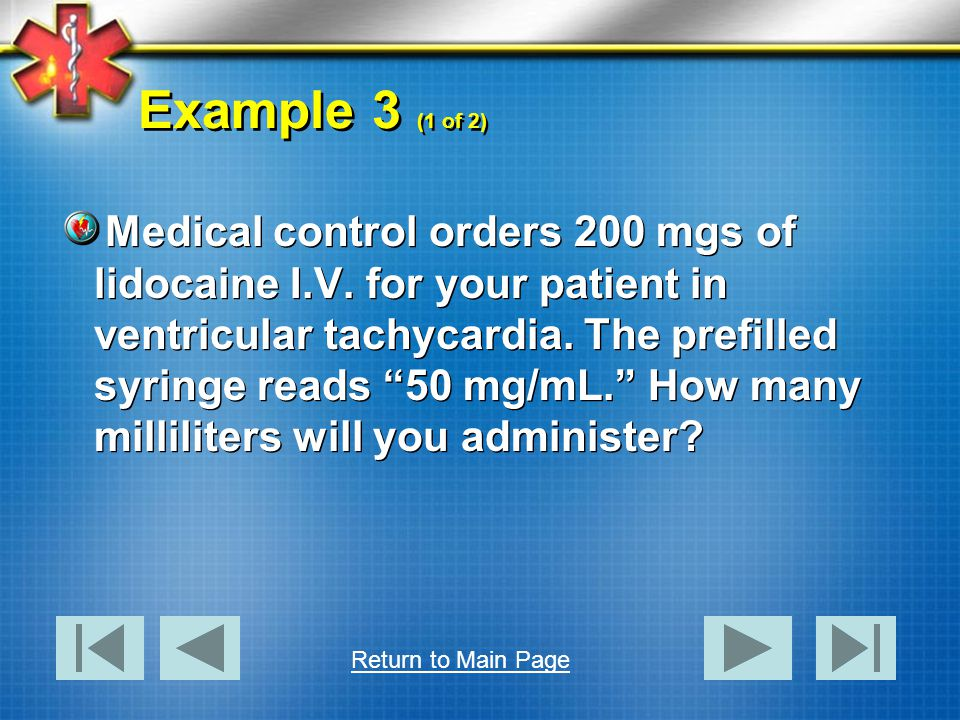 Example 3 (1 of 2) Medical control orders 200 mgs of lidocaine I.V. for your patient in ventricular tachycardia. The prefilled syringe reads 50 mg/mL.