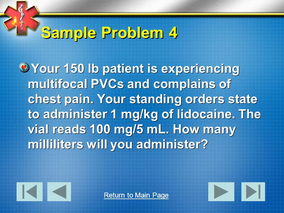Sample Problem 4 Your 150 lb patient is experiencing multifocal PVCs and complains of chest pain. Your standing orders state to administer 1 mg/kg of