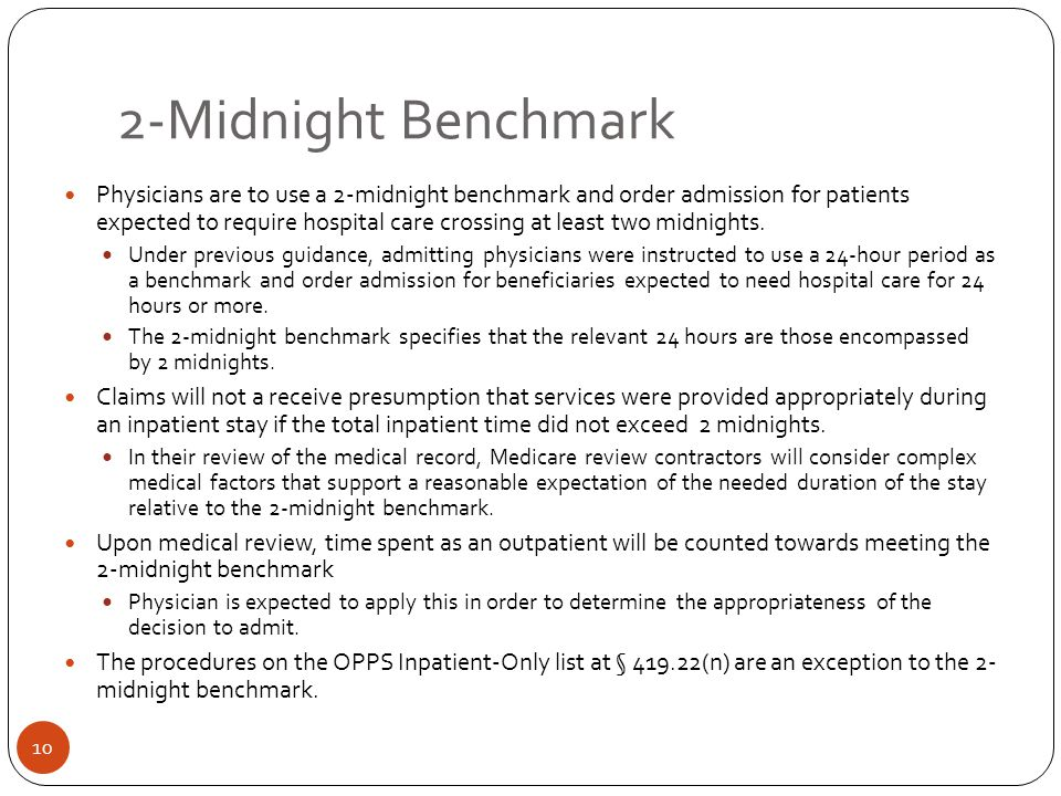 2-Midnight Benchmark Physicians are to use a 2-midnight benchmark and order admission for patients expected to require hospital care crossing at least