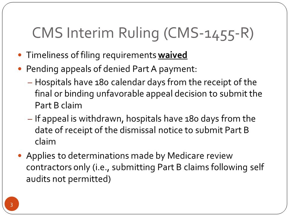 CMS Interim Ruling (CMS-1455-R) Timeliness of filing requirements waived Pending appeals of denied Part A payment: – Hospitals have 180 calendar days