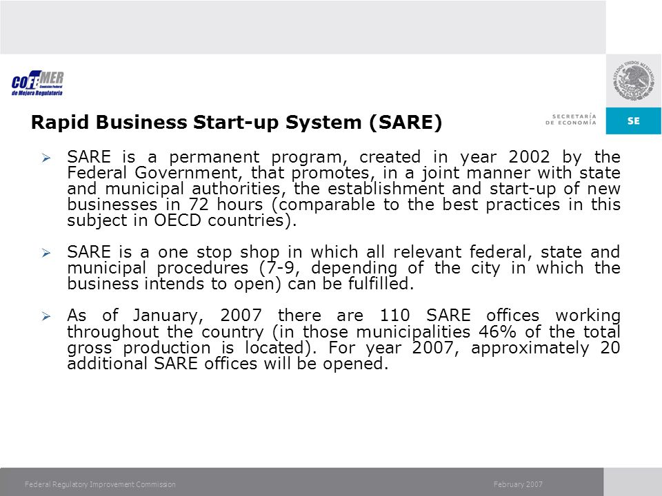 February 2007Federal Regulatory Improvement Commission Rapid Business Start-up System (SARE) SARE is a permanent program, created in year 2002 by the Federal Government, that promotes, in a joint manner with state and municipal authorities, the establishment and start-up of new businesses in 72 hours (comparable to the best practices in this subject in OECD countries).