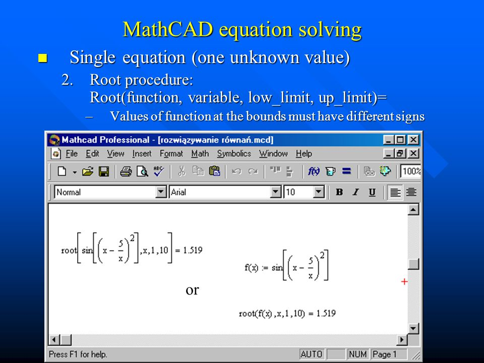 Single equation (one unknown value) Single equation (one unknown value) 2.Root procedure: Root(function, variable, low_limit, up_limit)= –Values of function at the bounds must have different signs or MathCAD equation solving