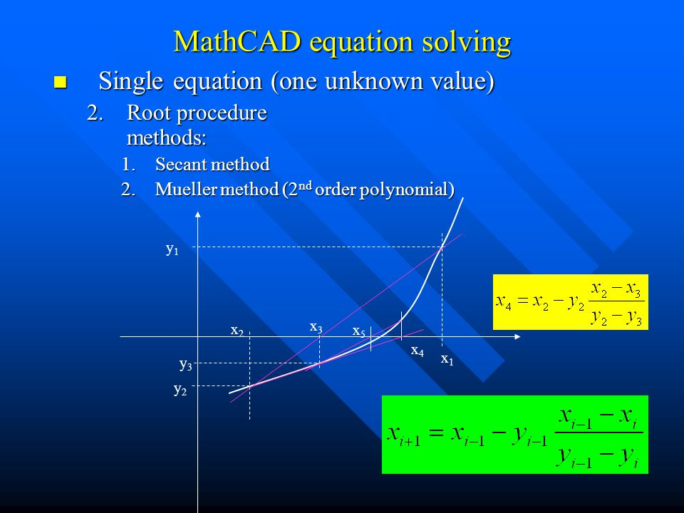 Single equation (one unknown value) Single equation (one unknown value) 2.Root procedure methods: 1.Secant method 2.Mueller method (2 nd order polynomial) MathCAD equation solving x3x3 x2x2 y3y3 x1x1 y1y1 y2y2 x4x4 x5x5