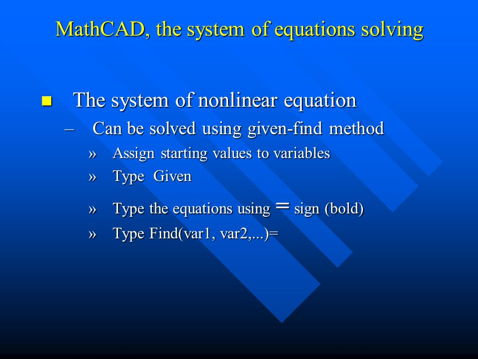 The system of nonlinear equation The system of nonlinear equation –Can be solved using given-find method »Assign starting values to variables »Type Given »Type the equations using = sign (bold) »Type Find(var1, var2,...)= MathCAD, the system of equations solving