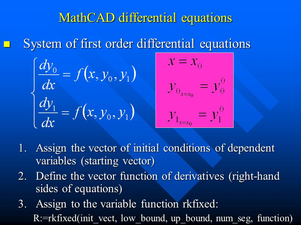 System of first order differential equations System of first order differential equations 1.Assign the vector of initial conditions of dependent variables (starting vector) 2.Define the vector function of derivatives (right-hand sides of equations) 3.Assign to the variable function rkfixed: R:=rkfixed(init_vect, low_bound, up_bound, num_seg, function) MathCAD differential equations