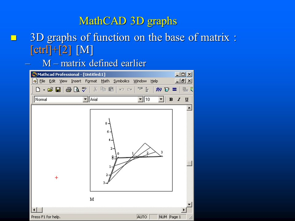 MathCAD 3D graphs 3D graphs of function on the base of matrix : [ctrl]+[2] [M] 3D graphs of function on the base of matrix : [ctrl]+[2] [M] –M – matrix defined earlier