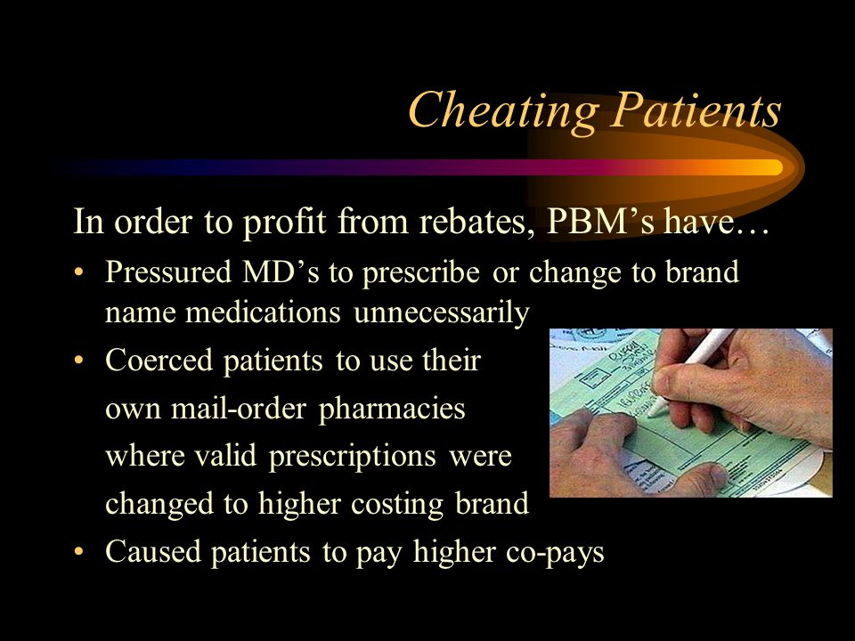 Cheating Patients In order to profit from rebates, PBMs have… Pressured MDs to prescribe or change to brand name medications unnecessarily Coerced patients to use their own mail-order pharmacies where valid prescriptions were changed to higher costing brand Caused patients to pay higher co-pays
