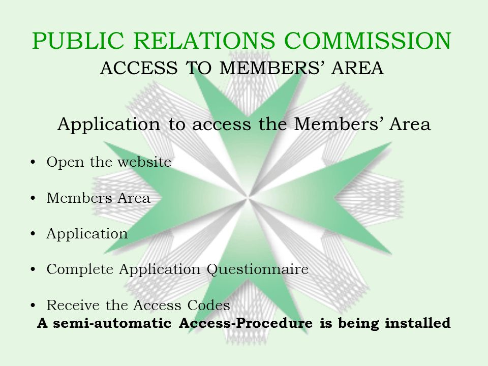 PUBLIC RELATIONS COMMISSION ACCESS TO MEMBERS AREA Application to access the Members Area Open the website Members Area Application Complete Application Questionnaire Receive the Access Codes A semi-automatic Access-Procedure is being installed