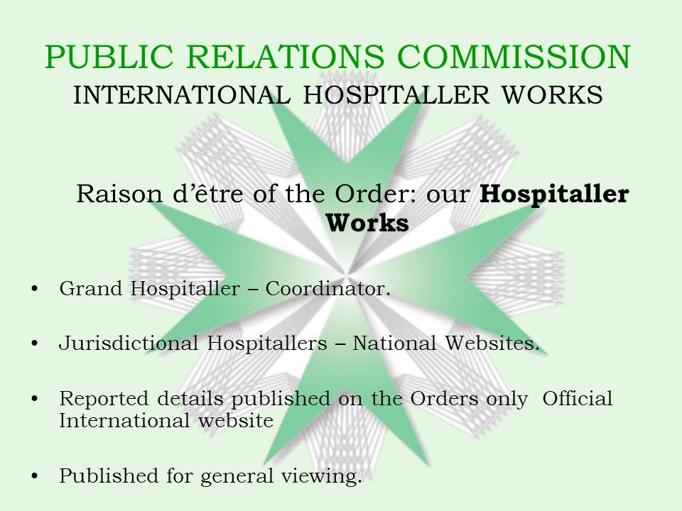PUBLIC RELATIONS COMMISSION INTERNATIONAL HOSPITALLER WORKS Raison dêtre of the Order: our Hospitaller Works Grand Hospitaller – Coordinator.