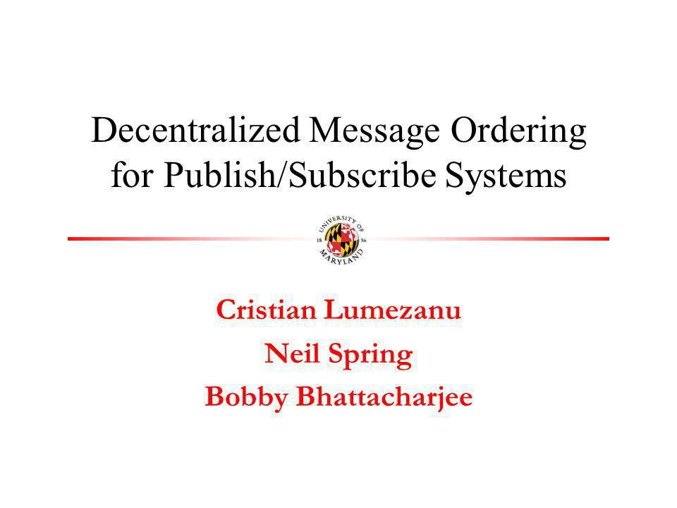 Cristian Lumezanu Neil Spring Bobby Bhattacharjee Decentralized Message Ordering for Publish/Subscribe Systems