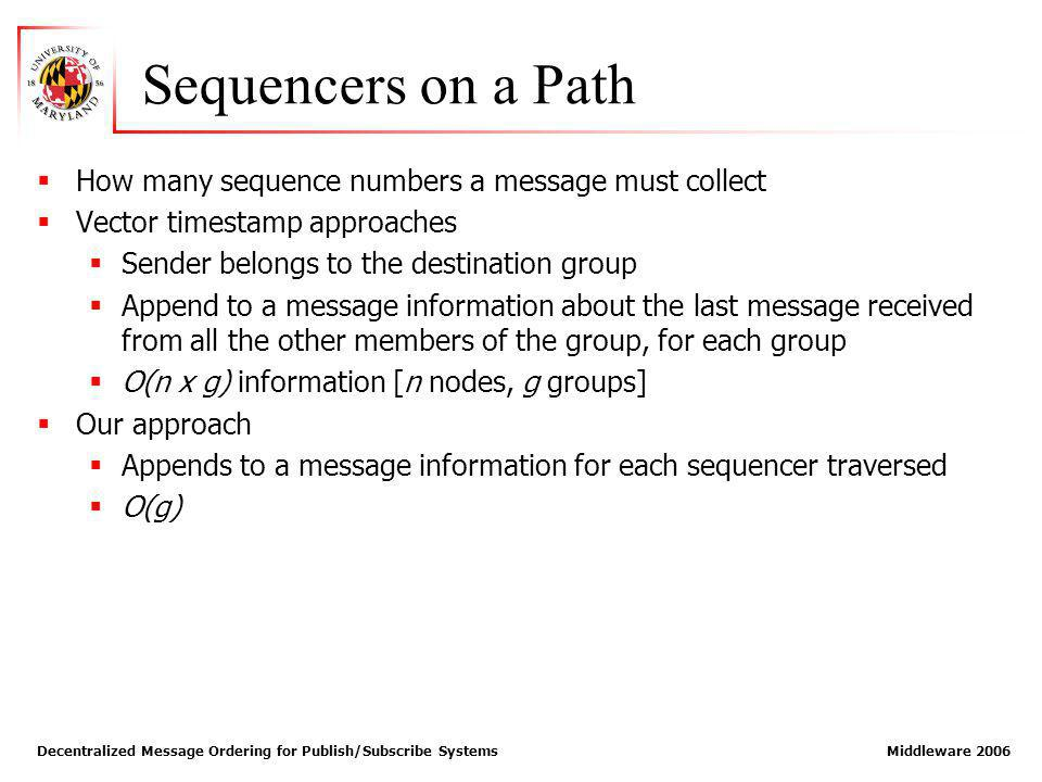 Decentralized Message Ordering for Publish/Subscribe Systems Middleware 2006 Sequencers on a Path How many sequence numbers a message must collect Vector timestamp approaches Sender belongs to the destination group Append to a message information about the last message received from all the other members of the group, for each group O(n x g) information [n nodes, g groups] Our approach Appends to a message information for each sequencer traversed O(g)