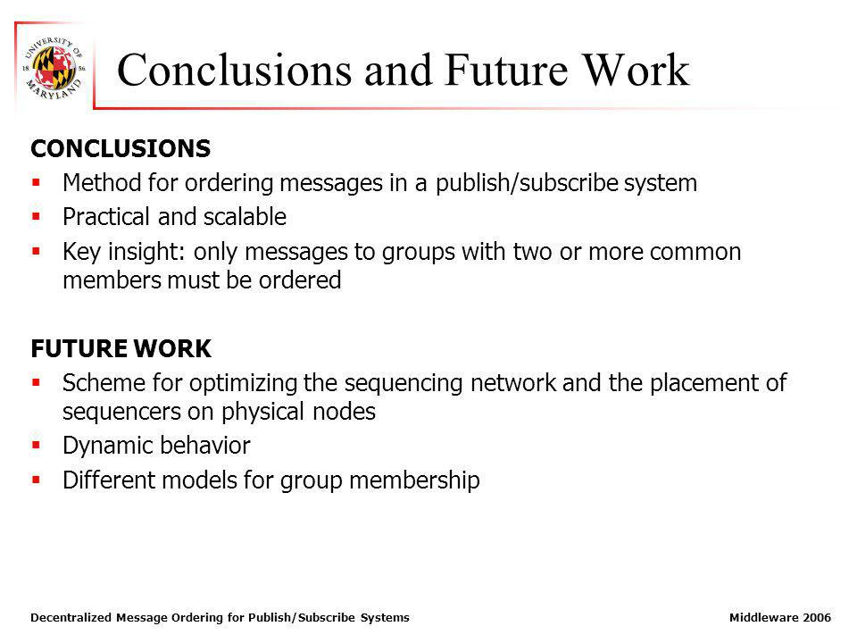 Decentralized Message Ordering for Publish/Subscribe Systems Middleware 2006 Conclusions and Future Work CONCLUSIONS Method for ordering messages in a publish/subscribe system Practical and scalable Key insight: only messages to groups with two or more common members must be ordered FUTURE WORK Scheme for optimizing the sequencing network and the placement of sequencers on physical nodes Dynamic behavior Different models for group membership