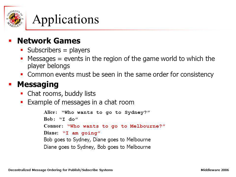 Decentralized Message Ordering for Publish/Subscribe Systems Middleware 2006 Applications Network Games Subscribers = players Messages = events in the region of the game world to which the player belongs Common events must be seen in the same order for consistency Messaging Chat rooms, buddy lists Example of messages in a chat room Alice : Who wants to go to Sydney.