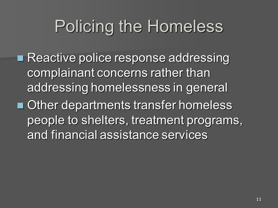 11 Policing the Homeless Reactive police response addressing complainant concerns rather than addressing homelessness in general Reactive police response addressing complainant concerns rather than addressing homelessness in general Other departments transfer homeless people to shelters, treatment programs, and financial assistance services Other departments transfer homeless people to shelters, treatment programs, and financial assistance services