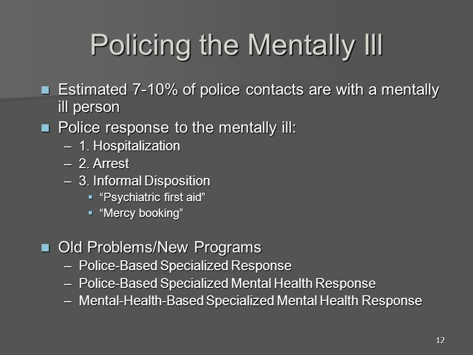 12 Policing the Mentally Ill Estimated 7-10% of police contacts are with a mentally ill person Estimated 7-10% of police contacts are with a mentally ill person Police response to the mentally ill: Police response to the mentally ill: –1.