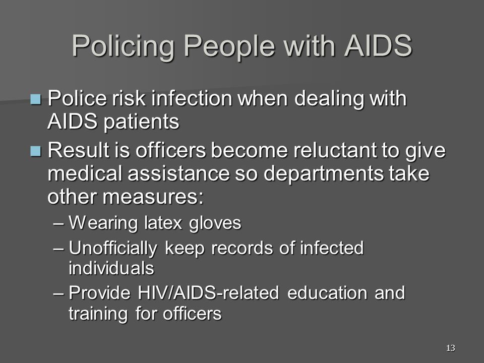 13 Policing People with AIDS Police risk infection when dealing with AIDS patients Police risk infection when dealing with AIDS patients Result is officers become reluctant to give medical assistance so departments take other measures: Result is officers become reluctant to give medical assistance so departments take other measures: –Wearing latex gloves –Unofficially keep records of infected individuals –Provide HIV/AIDS-related education and training for officers