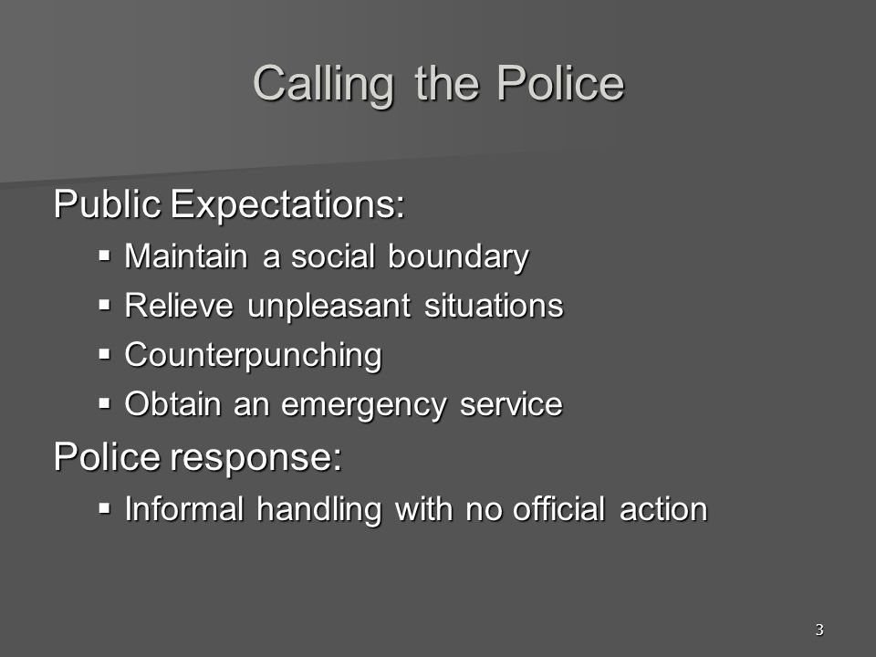 3 Calling the Police Public Expectations: Maintain a social boundary Maintain a social boundary Relieve unpleasant situations Relieve unpleasant situa