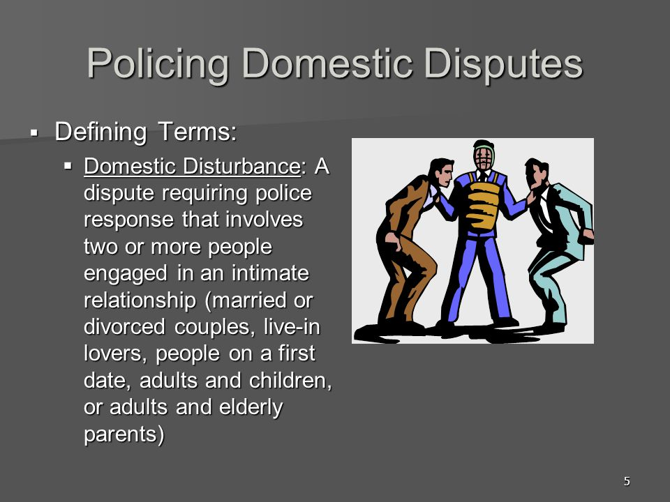 5 Policing Domestic Disputes Defining Terms: Defining Terms: Domestic Disturbance: A dispute requiring police response that involves two or more people engaged in an intimate relationship (married or divorced couples, live-in lovers, people on a first date, adults and children, or adults and elderly parents) Domestic Disturbance: A dispute requiring police response that involves two or more people engaged in an intimate relationship (married or divorced couples, live-in lovers, people on a first date, adults and children, or adults and elderly parents)
