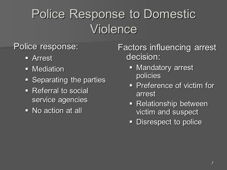 7 Police Response to Domestic Violence Police response: Arrest Arrest Mediation Mediation Separating the parties Separating the parties Referral to social service agencies Referral to social service agencies No action at all No action at all Factors influencing arrest decision: Mandatory arrest policies Preference of victim for arrest Relationship between victim and suspect Disrespect to police