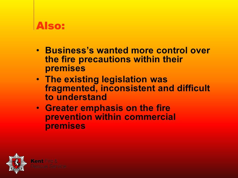 Businesss wanted more control over the fire precautions within their premises The existing legislation was fragmented, inconsistent and difficult to understand Greater emphasis on the fire prevention within commercial premises Also: