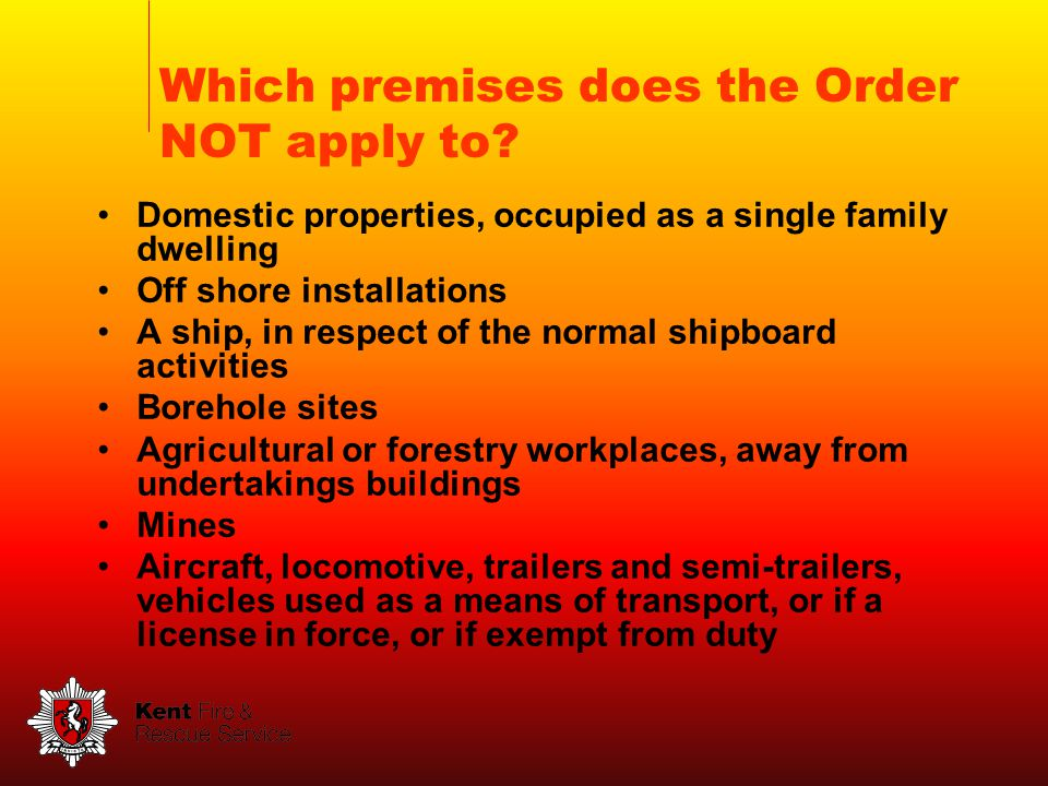 Domestic properties, occupied as a single family dwelling Off shore installations A ship, in respect of the normal shipboard activities Borehole sites Agricultural or forestry workplaces, away from undertakings buildings Mines Aircraft, locomotive, trailers and semi-trailers, vehicles used as a means of transport, or if a license in force, or if exempt from duty Which premises does the Order NOT apply to
