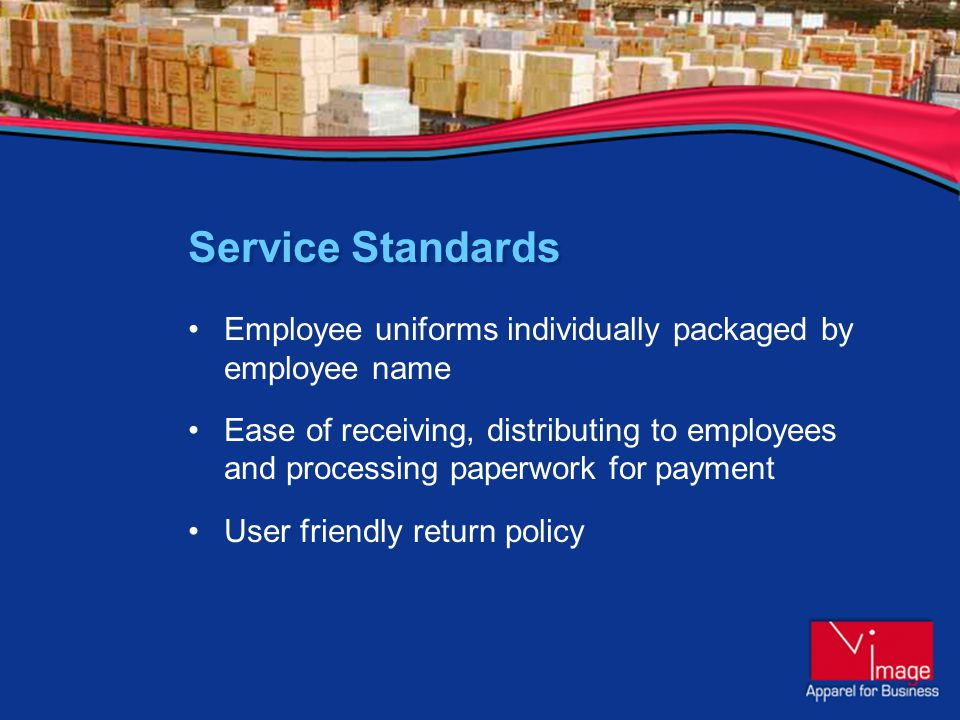 Service Standards Employee uniforms individually packaged by employee name Ease of receiving, distributing to employees and processing paperwork for payment User friendly return policy