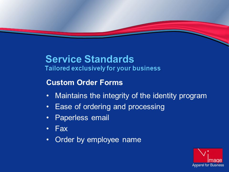 Tailored exclusively for your business Custom Order Forms Maintains the integrity of the identity program Ease of ordering and processing Paperless email Fax Order by employee name Service Standards