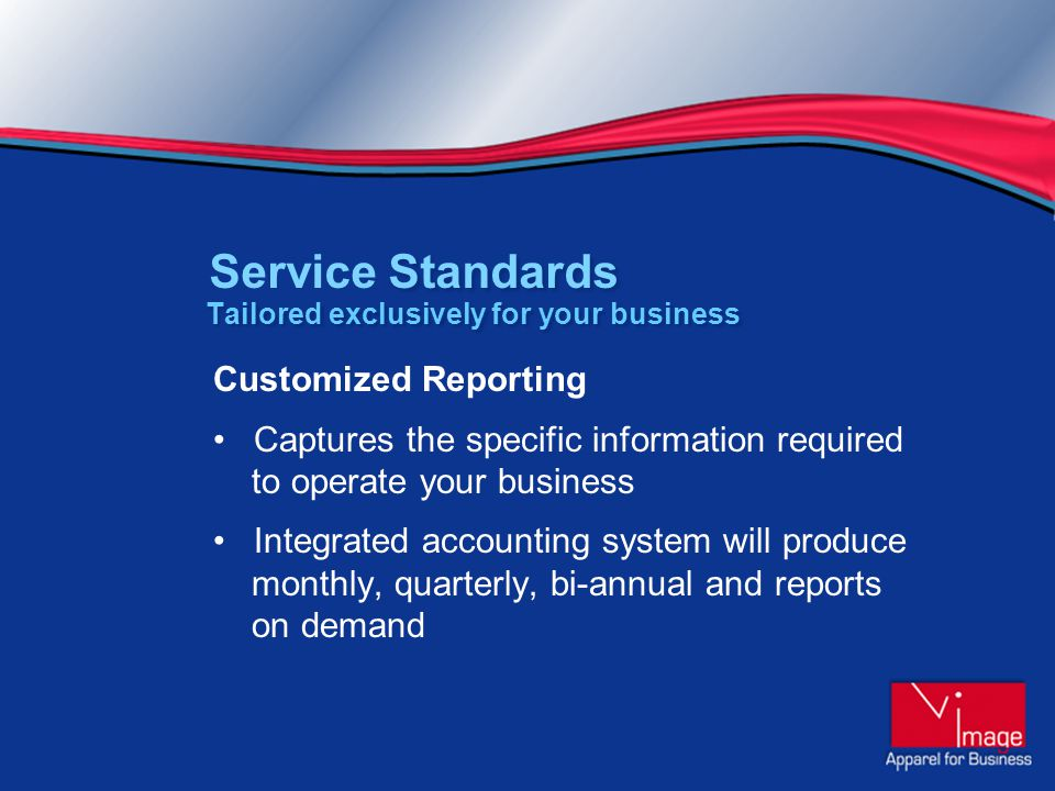 Customized Reporting Captures the specific information required to operate your business Integrated accounting system will produce monthly, quarterly, bi-annual and reports on demand Tailored exclusively for your business Standards Service Standards