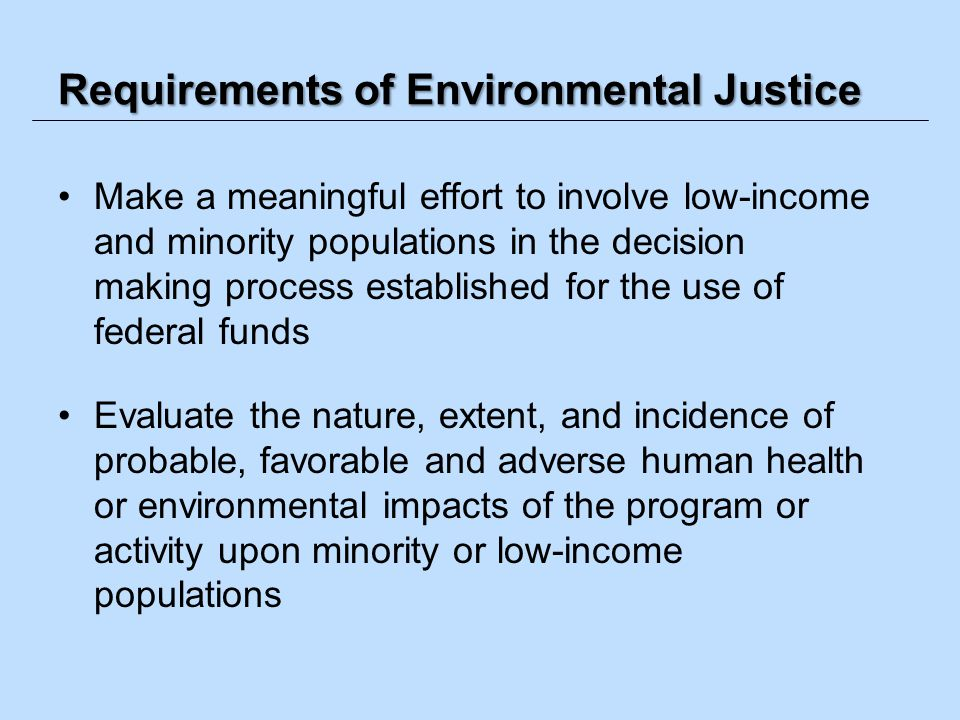 Requirements of Environmental Justice Make a meaningful effort to involve low-income and minority populations in the decision making process establish