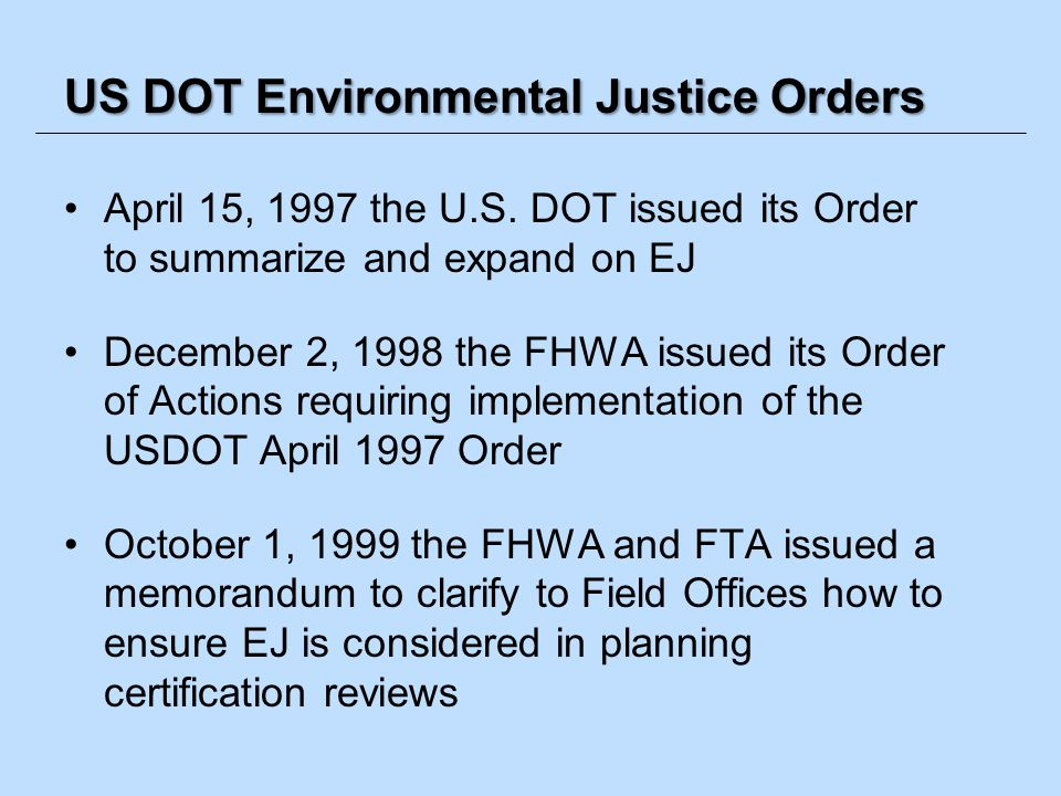 US DOT Environmental Justice Orders April 15, 1997 the U.S. DOT issued its Order to summarize and expand on EJ December 2, 1998 the FHWA issued its Or