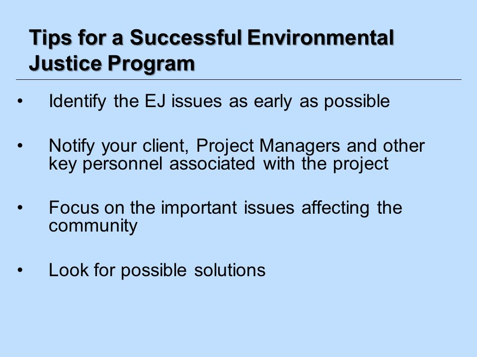 Tips for a Successful Environmental Justice Program Identify the EJ issues as early as possible Notify your client, Project Managers and other key per